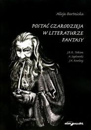 okładka Postać czarodzieja w literaturze fantasy J.R.R. Tolkien, A. Sapkowski, J.K. Rowling, Książka | Bartnicka Alicja