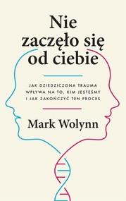 okładka Nie zaczęło się od ciebie. Jak dziedziczona trauma wpływa na to, kim jesteśmy i jak zakończyć ten proces, Książka | Mark Wolynn