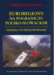 okładka Euroregiony na pograniczu polsko-słowackim Geneza i funkcjonowanie, Książka | Lewkowicz Łukasz