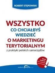 okładka Wszystko co chciałbyś wiedzieć o marketingu terytorialnym z praktyki polskich, Książka | Robert Stępowski
