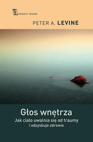 okładka Głos wnętrza Jak ciało uwalnia się od traumy i odzyskuje zdrowie, Książka | Peter A. Levine