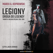 okładka Legiony. Droga do legendy. Tworzyli Wojsko Polskie 1916–1918, Audiobook | A. Koprowski Marek