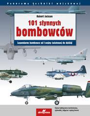 okładka 101 słynnych bombowców Legendarne samoloty bombowe od I wojny światowej do dzisiaj, Książka | Robert Jackson