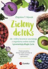 okładka Zielony detoks Jak rośliny zielone wymiatają z organizmu wolne rodniki i gwarantują długie życie, Książka | Zbigniew T. Nowak