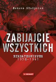 okładka Zabijajcie wszystkich Einsatzgruppen w latach 1938-1941, Książka | Łukasz  Gładysiak