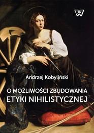 okładka O możliwości zbudowania etyki nihilistycznej, Książka | Kobyliński Andrzej