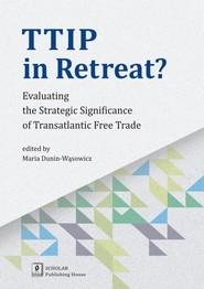 okładka TTIP in Retreat? Evaluating the Strategic Significance of Transatlantic Free Trade, Książka | Maria Dunin-Wąsowicz