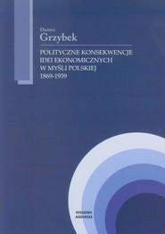 okładka Polityczne konsekwencje idei ekonomicznych w myśli polskiej 1869-1939, Książka | Grzybek Dariusz