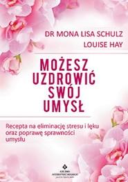 okładka Możesz uzdrowić swój umysł Recepta na eliminację stresu i lęku oraz poprawę sprawności umysłu, Książka | Mona Lisa Schulz, Louise Hay