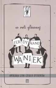 okładka W roli głównej Ferdynand Waniek Antologia sztuk czeskich dysydentów, Książka   Vaclav Havel, Pavel Kohout, Jiri Dienstbier