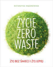 okładka Życie Zero Waste. Żyj bez śmieci i żyj lepiej, Książka | Katarzyna Wągrowska
