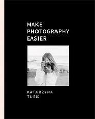 okładka Make Photography Easier, Książka   Tusk Katarzyna