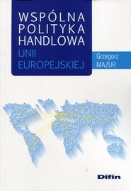 okładka Wspólna polityka handlowa Unii Europejskiej, Książka | Mazur Grzegorz