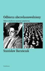 okładka Odbiorca ubezwłasnowolniony Teksty o kulturze masowej i popularnej, Książka | Stanisław Barańczak
