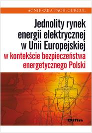 okładka Jednolity rynek energii elektrycznej w Unii Europejskiej w kontekście bezpieczeństwa energetycznego Polski, Książka   Pach-Gurgul Agnieszka