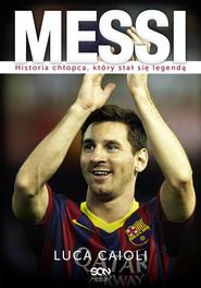 okładka Messi Historia chłopca, który stał się legendą, Książka | Luca Caioli