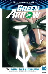 okładka Green Arrow Tom 1 Śmierć i życie Olivera Queena, Książka | Benjamin Percy, Otto Schmidt, Juan Ferreyra