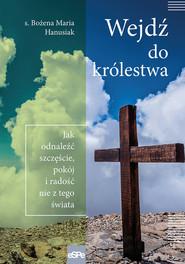 okładka Wejdź do królestwa Jak odnaleźć szczęście, pokój i radość nie z tego świata, Książka | Bożena Maria Hanusiak