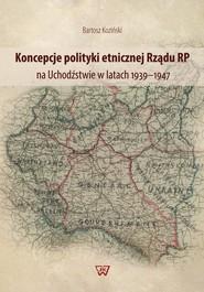 okładka Koncepcje polityki etnicznej Rządu RP na Uchodźstwie w latach 1939-1947, Książka | Bartosz Koziński