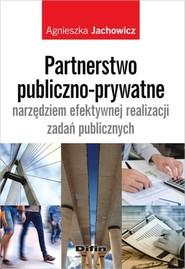 okładka Partnerstwo publiczno-prywatne narzędziem efektywnej realizacji zadań publicznych, Książka | Agnieszka  Jachowicz