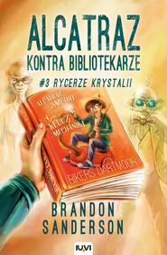 okładka Alcatraz kontra Bibliotekarze Część 3 Rycerze Krystalii, Książka | Brandon Sanderson