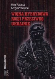 okładka Wojna hybrydowa Rosji przeciwko Ukrainie, Książka | Olga Wasiuta, Sergiusz Wasiuta