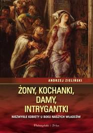 okładka Żony, kochanki, damy, intrygantki Niezwykłe kobiety u boku naszych władców, Książka | Andrzej Zieliński