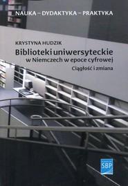 okładka Biblioteki uniwersyteckie w Niemczech w epoce cyfrowej Ciągłość i zmiana, Książka   Hudzik Krystyna