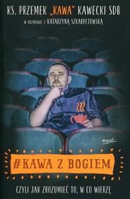 okładka #Kawa z Bogiem czyli jak zrozumieć to, w co wierzę, Książka | Przemek Kawa Kawecki, Katarzyna Szkarpetowska