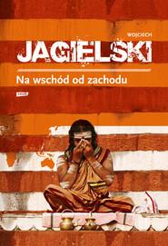 okładka Na wschód od zachodu, Książka | Wojciech Jagielski