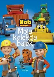 okładka Bob Budowniczy Moja kolekcja bajek, Książka |