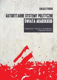 okładka Autorytarne systemy polityczne świata arabskiego Adaptacja i inercja w przededniu arabskiej wiosny, Książka | Fyderek Łukasz