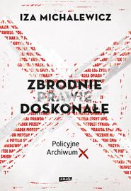 okładka Zbrodnie prawie doskonałe. Policyjne Archiwum X, Książka | Iza Michalewicz