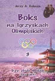 okładka Boks na igrzyskach olimpijskich 3 Trzy złote medale, Książka | Jerzy A. Kulesza