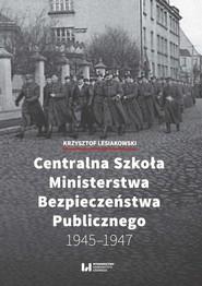 okładka Centralna Szkoła Ministerstwa Bezpieczeństwa Publicznego 1945-1947, Książka | Krzysztof Lesiakowski