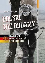 okładka Polski nie oddamy Władze NRD wobec wydarzeń w PRL 1980–1981, Książka | Gańczak Filip