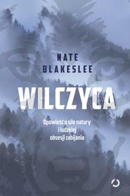 okładka Wilczyca. Opowieść o sile natury i ludzkiej obsesji zabijania, Książka | Nate Blakeslee