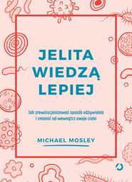 okładka Jelita wiedzą lepiej. Jak zrewolucjonizować sposób odżywiania i zmienić od wewnątrz swoje ciało, Książka | Michael Mosley