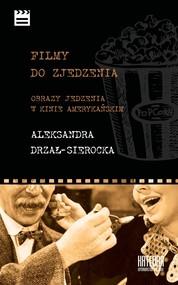 okładka Filmy do zjedzenia Obrazy jedzenia w kinie amerykańskim, Książka | Drzał-Sierocka Aleksandra