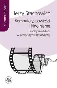 okładka Komputery powieści i kino nieme Procesy remediacji w perspektywie historycznej, Książka | Jerzy Stachowicz