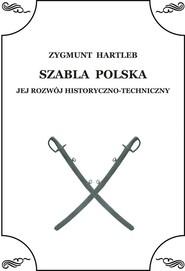 okładka Szabla Polska Jej rozwój historyczno - techniczny, Książka | Hartleb Zbigniew