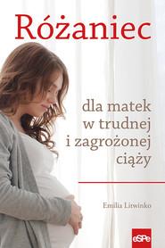 okładka Różaniec dla matek w trudnej i zagrożonej ciąży, Książka | Litwinko Emilia