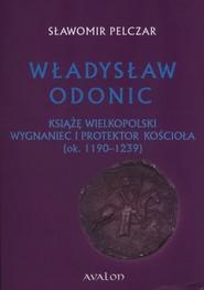 okładka Władysław Odonic Książę Wielkopolski, wygnaniec i protektor Kościoła (ok. 1193-1239), Książka | Pelczar Sławomir