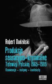 okładka Produkcje sensacyjno-kryminalne Telewizji Polskiej 1965-1989 Konwencje - motywy - konteksty, Książka | Dudziński Robert