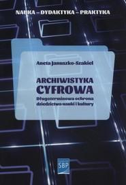 okładka Archiwistyka cyfrowa Długoterminowa ochrona dziedzictwa nauki i kultury, Książka   Januszko-Szakiel Aneta