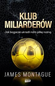 okładka Klub miliarderów. Jak bogacze ukradli nam piłkę nożną, Książka | Montague James