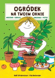 okładka Ogródek na Twoim oknie Nasiona cebulki sadzonki pestki, Książka | Ralf Efraimsson, Pia Beckman