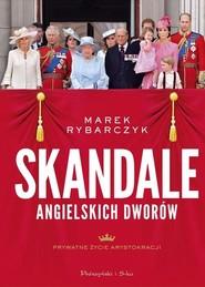 okładka Skandale angielskich dworów Prywatne życie arystokracji, Książka   Marek Rybarczyk
