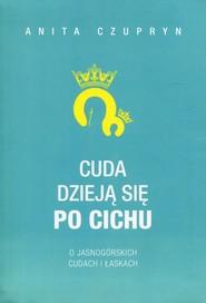 okładka Cuda dzieją się po cichu O jasnogórskich cudach i łaskach, Książka | Anita Czupryn
