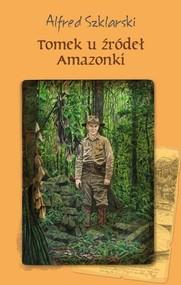 okładka Tomek u źródeł Amazonki, Książka   Alfred Szklarski